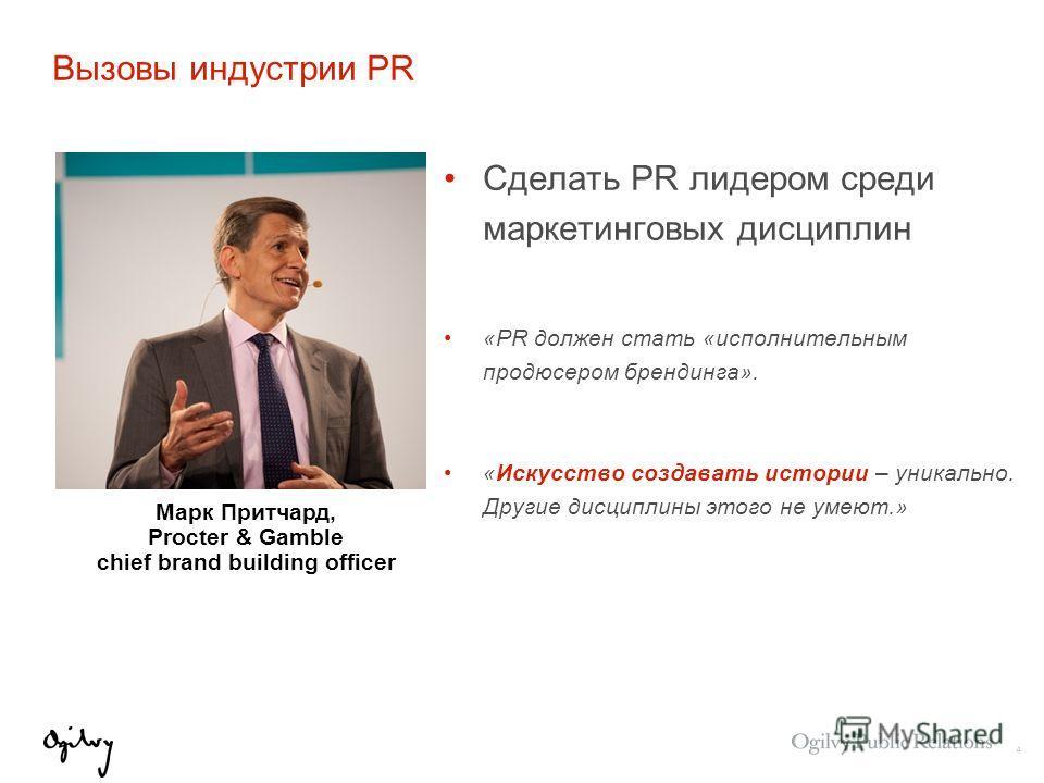 4 Вызовы индустрии PR Сделать PR лидером среди маркетинговых дисциплин «PR должен стать «исполнительным продюсером брендинга». «Искусство создавать истории – уникально. Другие дисциплины этого не умеют.» Марк Притчард, Procter & Gamble chief brand bu
