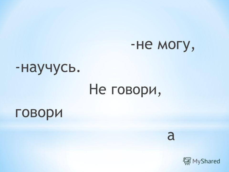 -не могу, -научусь. Не говори, говори а