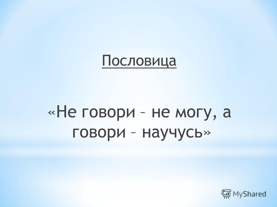 Пословица «Не говори – не могу, а говори – научусь»