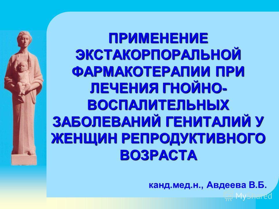 ПРИМЕНЕНИЕ ЭКСТАКОРПОРАЛЬНОЙ ФАРМАКОТЕРАПИИ ПРИ ЛЕЧЕНИЯ ГНОЙНО- ВОСПАЛИТЕЛЬНЫХ ЗАБОЛЕВАНИЙ ГЕНИТАЛИЙ У ЖЕНЩИН РЕПРОДУКТИВНОГО ВОЗРАСТА канд.мед.н., Авдеева В.Б.