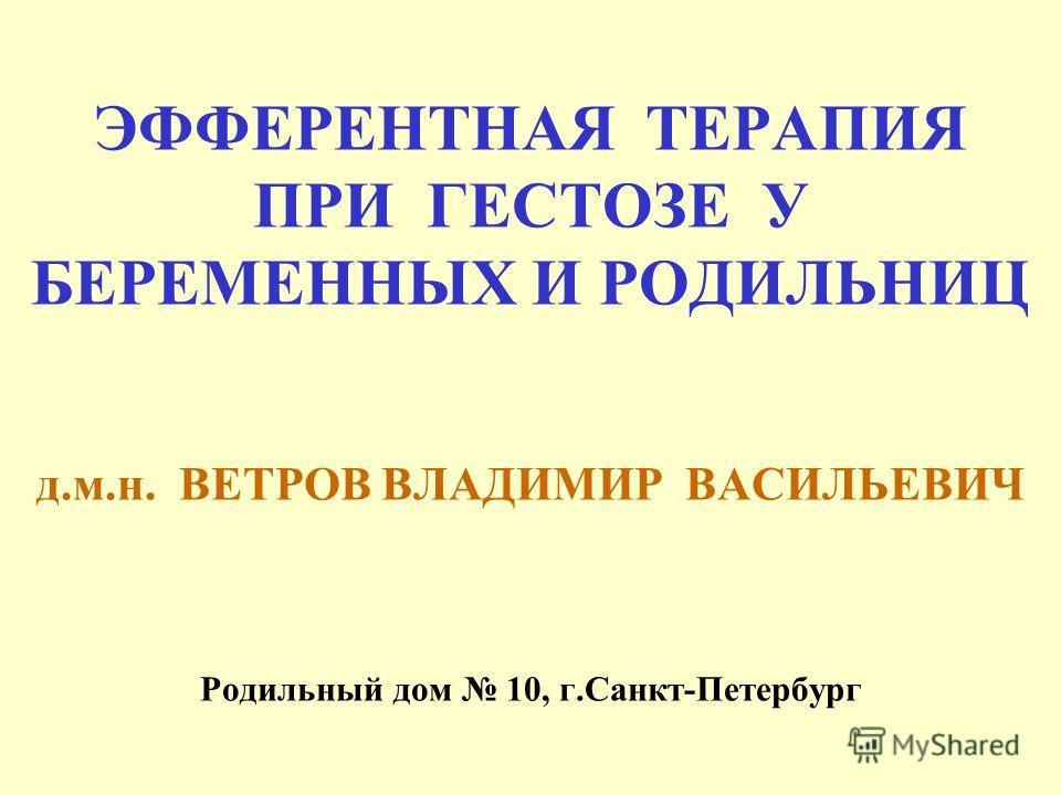 ЭФФЕРЕНТНАЯ ТЕРАПИЯ ПРИ ГЕСТОЗЕ У БЕРЕМЕННЫХ И РОДИЛЬНИЦ д.м.н. ВЕТРОВ ВЛАДИМИР ВАСИЛЬЕВИЧ Родильный дом 10, г.Санкт-Петербург