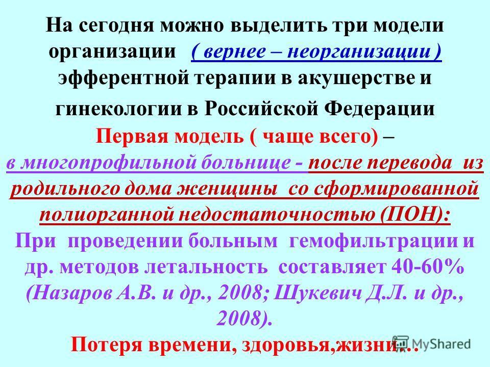 На сегодня можно выделить три модели организации ( вернее – неорганизации ) эфферентной терапии в акушерстве и гинекологии в Российской Федерации Первая модель ( чаще всего) – в многопрофильной больнице - после перевода из родильного дома женщины со