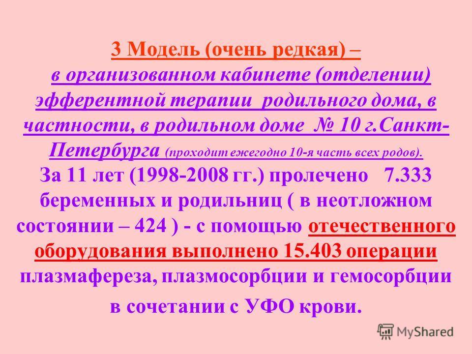 3 Модель (очень редкая) – в организованном кабинете (отделении) эфферентной терапии родильного дома, в частности, в родильном доме 10 г.Санкт- Петербурга (проходит ежегодно 10-я часть всех родов). За 11 лет (1998-2008 гг.) пролечено 7.333 беременных