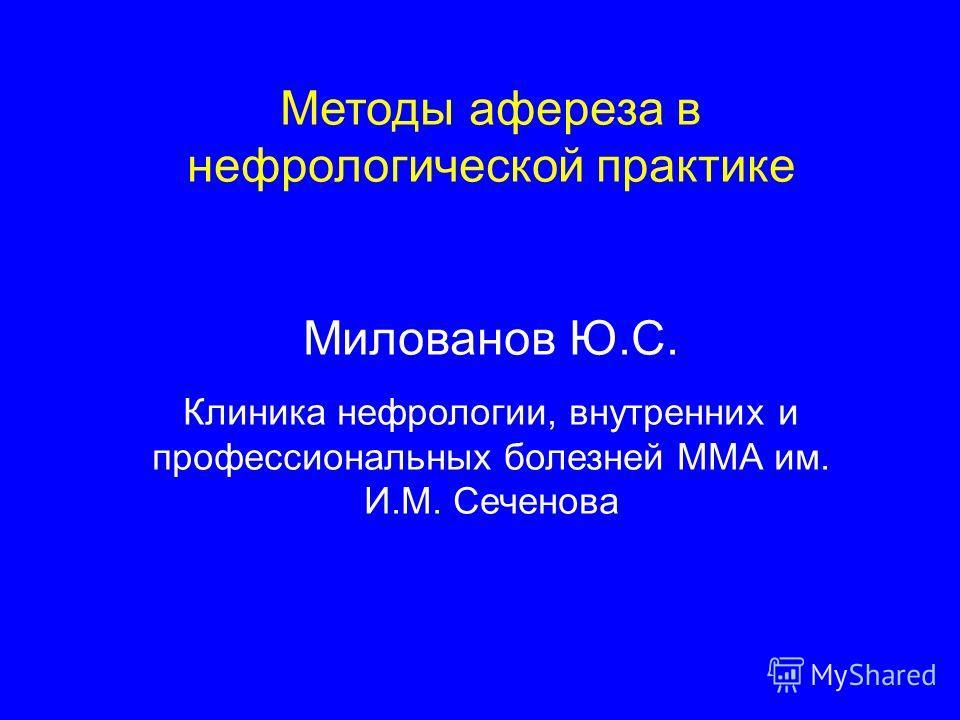 Методы афереза в нефрологической практике Милованов Ю.С. Клиника нефрологии, внутренних и профессиональных болезней ММА им. И.М. Сеченова
