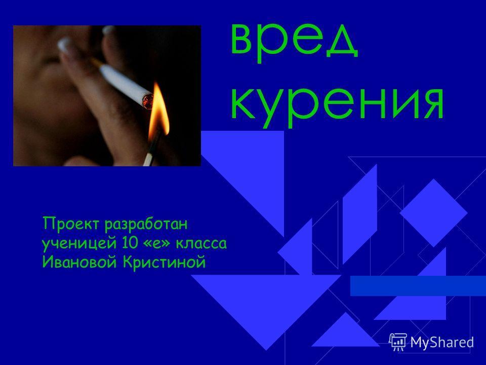 вред курения Проект разработан ученицей 10 «е» класса Ивановой Кристиной