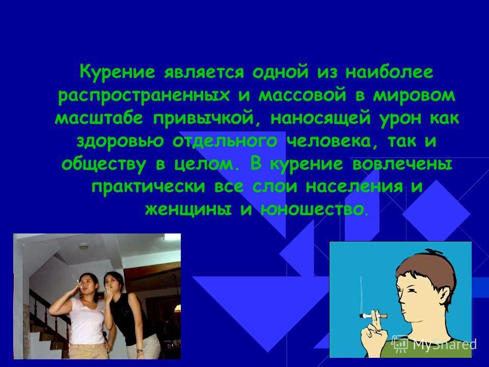 Курение является одной из наиболее распространенных и массовой в мировом масштабе привычкой, наносящей урон как здоровью отдельного человека, так и обществу в целом. В курение вовлечены практически все слои населения и женщины и юношество.