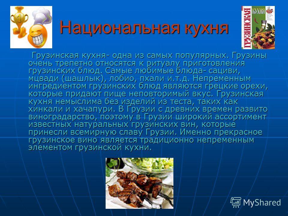 Национальная кухня Грузинская кухня- одна из самых популярных. Грузины очень трепетно относятся к ритуалу приготовления грузинских блюд. Самые любимые блюда- сациви, мцвади (шашлык), лобио, пхали и.т.д. Непременным ингредиентом грузинских блюд являют