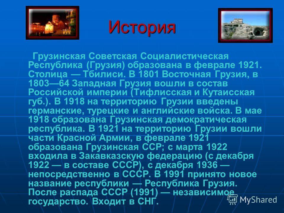 История Грузинская Советская Социалистическая Республика (Грузия) образована в феврале 1921. Столица Тбилиси. В 1801 Восточная Грузия, в 180364 Западная Грузия вошли в состав Российской империи (Тифлисская и Кутаисская губ.). В 1918 на территорию Гру