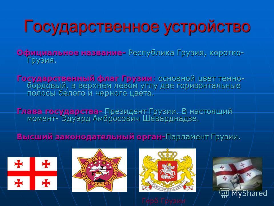 Государственное устройство Официальное название- Республика Грузия, коротко- Грузия. Государственный флаг Грузии: основной цвет темно- бордовый, в верхнем левом углу две горизонтальные полосы белого и черного цвета. Глава государства- Президент Грузи