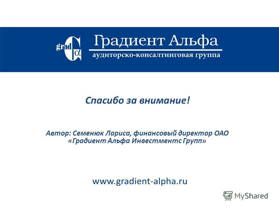 Спасибо за внимание! Автор: Семенюк Лариса, финансовый директор ОАО «Градиент Альфа Инвестментс Групп»