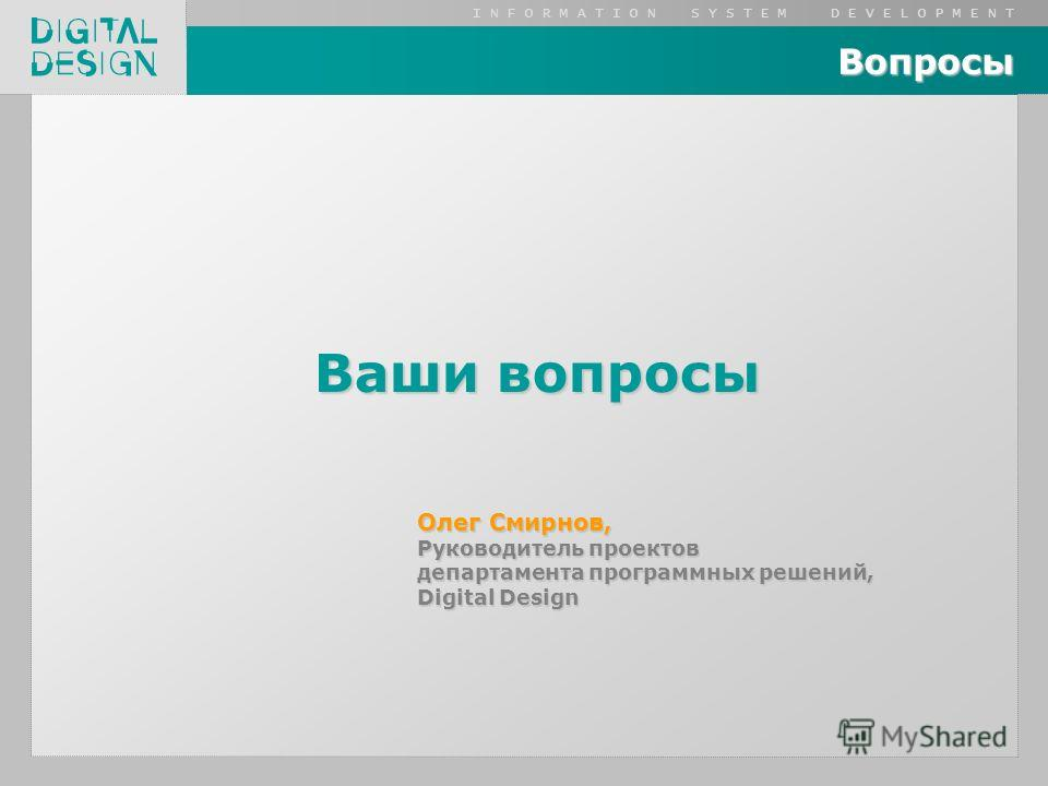 I N F O R M A T I O N S Y S T E M D E V E L O P M E N T Вопросы Ваши вопросы Олег Смирнов, Руководитель проектов департамента программных решений, Digital Design