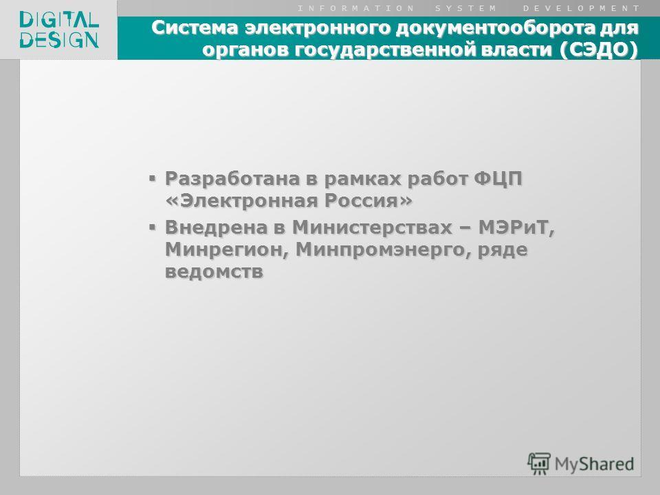 I N F O R M A T I O N S Y S T E M D E V E L O P M E N T Система электронного документооборота для органов государственной власти (СЭДО) Разработана в рамках работ ФЦП «Электронная Россия» Разработана в рамках работ ФЦП «Электронная Россия» Внедрена в