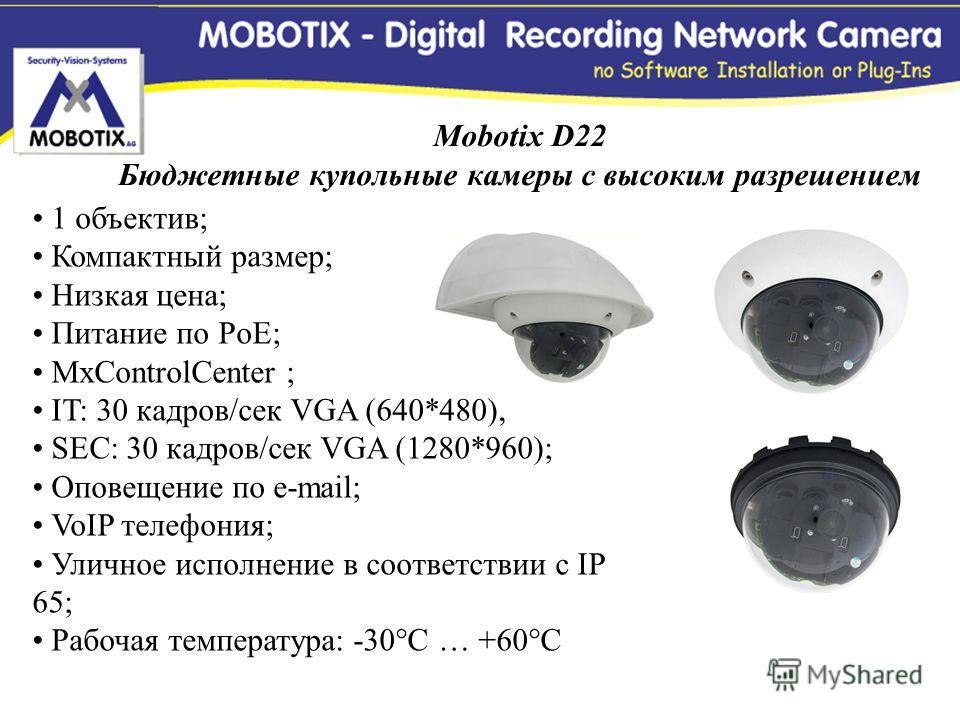 Mobotix D22 Бюджетные купольные камеры с высоким разрешением 1 объектив; Компактный размер; Низкая цена; Питание по PoE; MxControlCenter ; IT: 30 кадров/сек VGA (640*480), SEC: 30 кадров/сек VGA (1280*960); Оповещение по e-mail; VoIP телефония; Уличн
