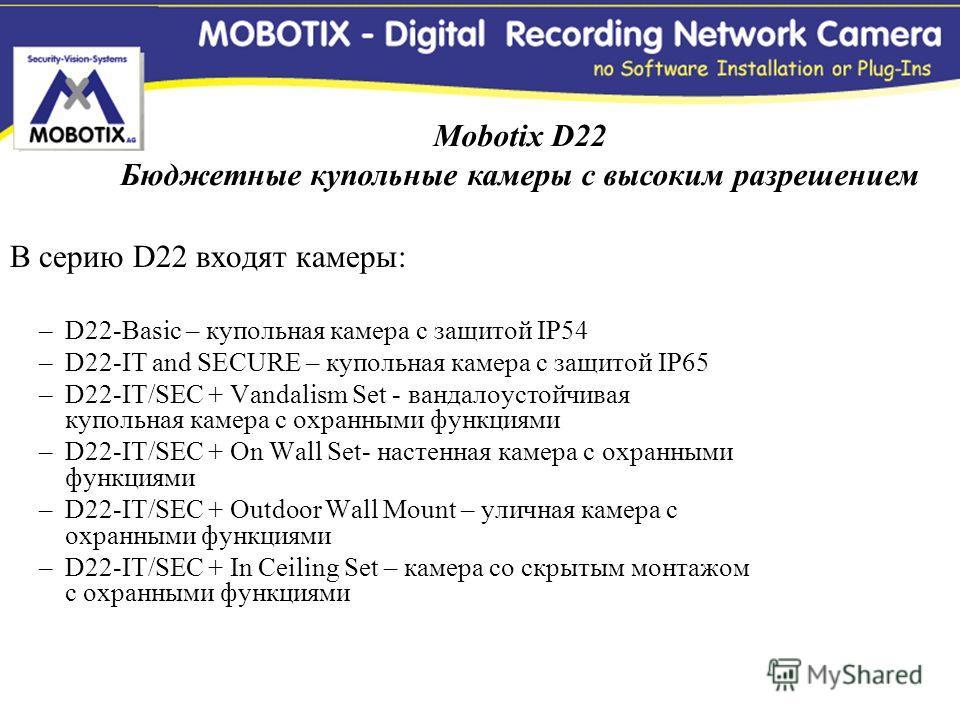 В серию D22 входят камеры: –D22-Basic – купольная камера с защитой IP54 –D22-IT and SECURE – купольная камера с защитой IP65 –D22-IT/SEC + Vandalism Set - вандалоустойчивая купольная камера с охранными функциями –D22-IT/SEC + On Wall Set- настенная к