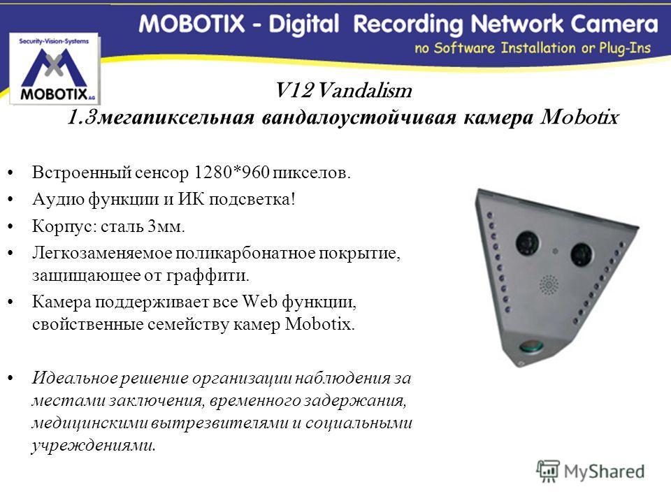V12 Vandalism 1.3 мегапиксельная вандалоустойчивая камера Mobotix Встроенный сенсор 1280*960 пикселов. Аудио функции и ИК подсветка! Корпус: сталь 3мм. Легкозаменяемое поликарбонатное покрытие, защищающее от граффити. Камера поддерживает все Web функ