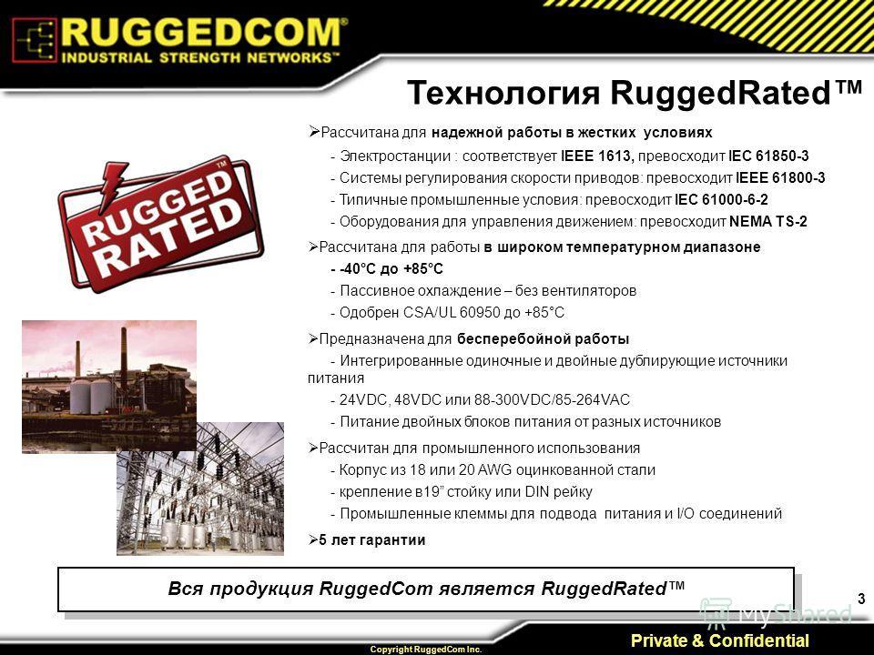 3 Private & Confidential Copyright RuggedCom Inc. Рассчитана для надежной работы в жестких условиях - Электростанции : соответствует IEEE 1613, превосходит IEC 61850-3 - Системы регулирования скорости приводов: превосходит IEEE 61800-3 - Типичные про