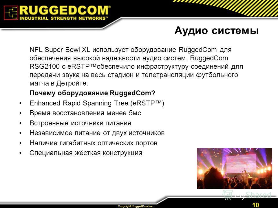 Copyright RuggedCom Inc. 10 Аудио системы NFL Super Bowl XL использует оборудование RuggedCom для обеспечения высокой надёжности аудио систем. RuggedCom RSG2100 с eRSTPобеспечило инфраструктуру соединений для передачи звука на весь стадион и телетран