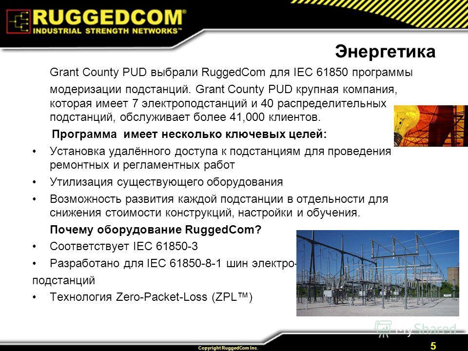 Copyright RuggedCom Inc. 5 Энергетика Grant County PUD выбрали RuggedCom для IEC 61850 программы модеризации подстанций. Grant County PUD крупная компания, которая имеет 7 электроподстанций и 40 распределительных подстанций, обслуживает более 41,000