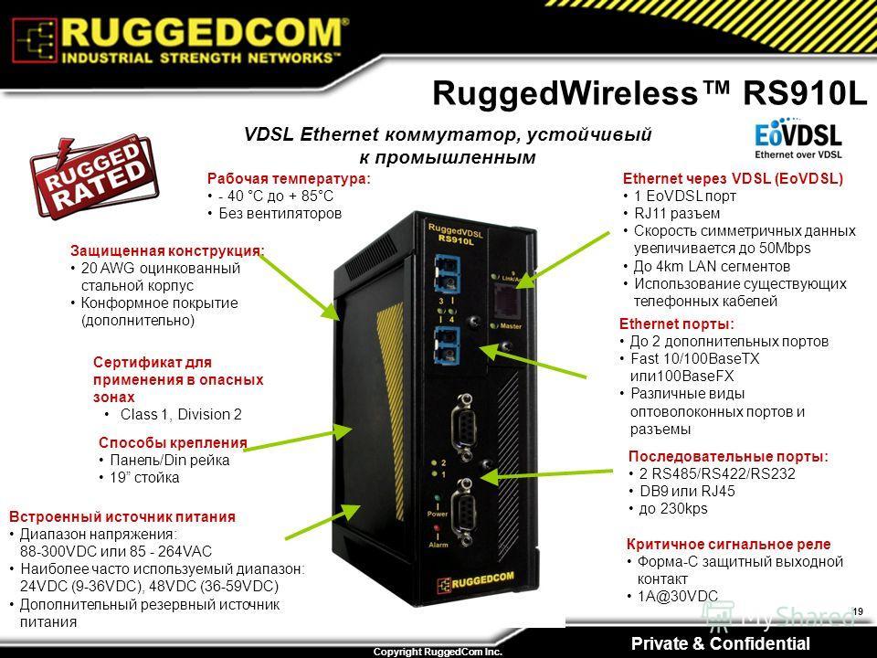 Private & Confidential Copyright RuggedCom Inc. 19 RuggedWireless RS910L Встроенный источник питания Диапазон напряжения: 88-300VDC или 85 - 264VAC Наиболее часто используемый диапазон: 24VDC (9-36VDC), 48VDC (36-59VDC) Дополнительный резервный источ