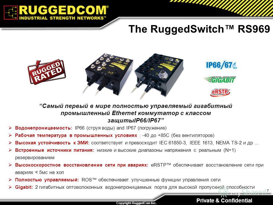 Private & Confidential Copyright RuggedCom Inc. 7 The RuggedSwitch RS969 Самый первый в мире полностью управляемый гигабитный промышленный Ethernet коммутатор с классом защитыIP66/IP67 Водонепроницаемость: IP66 (струя воды) and IP67 (погружение) Рабо