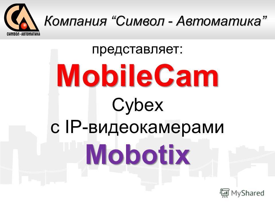 представляет:MobileCam Cybex c IP-видеокамерамиMobotix Компания Символ - Автоматика
