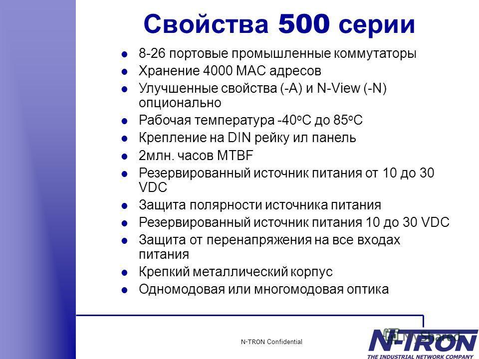 N-TRON Confidential l 8-26 портовые промышленные коммутаторы l Хранение 4000 MAC адресов l Улучшенные свойства (-A) и N-View (-N) опционально l Рабочая температура -40 o C до 85 o C l Крепление на DIN рейку ил панель l 2млн. часов MTBF l Резервирован
