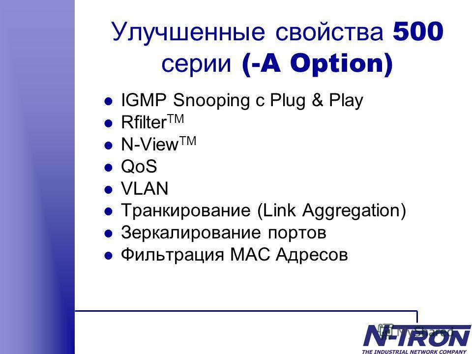 Улучшенные свойства 500 серии (-A Option) l IGMP Snooping с Plug & Play l Rfilter TM l N-View TM l QoS l VLAN l Транкирование (Link Aggregation) l Зеркалирование портов l Фильтрация MAC Адресов