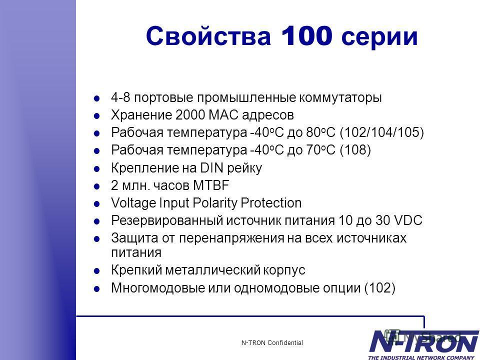 N-TRON Confidential l 4-8 портовые промышленные коммутаторы l Хранение 2000 MAC адресов l Рабочая температура -40 o C до 80 o C (102/104/105) l Рабочая температура -40 o C до 70 o C (108) l Крепление на DIN рейку l 2 млн. часов MTBF l Voltage Input P