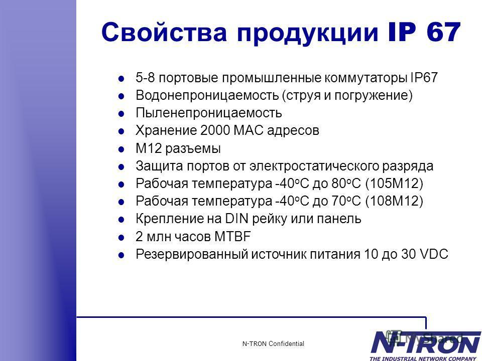 N-TRON Confidential l 5-8 портовые промышленные коммутаторы IP67 l Водонепроницаемость (струя и погружение) l Пыленепроницаемость l Хранение 2000 MAC адресов l M12 разъемы l Защита портов от электростатического разряда l Рабочая температура -40 o C д