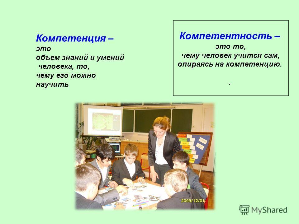 Компетентность – это то, чему человек учится сам, опираясь на компетенцию.. Компетенция – это объем знаний и умений человека, то, чему его можно научить