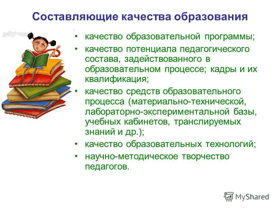 Составляющие качества образования качество образовательной программы; качество потенциала педагогического состава, задействованного в образовательном процессе; кадры и их квалификация; качество средств образовательного процесса (материально-техническ
