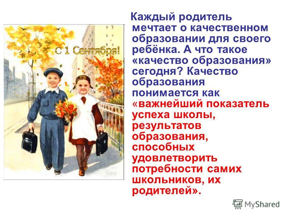 Каждый родитель мечтает о качественном образовании для своего ребёнка. А что такое «качество образования» сегодня? Качество образования понимается как «важнейший показатель успеха школы, результатов образования, способных удовлетворить потребности са