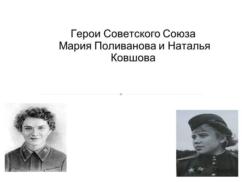 Герои Советского союза Мария Поливанова и Наталья Ковшова Герои Советского Союза Мария Поливанова и Наталья Ковшова