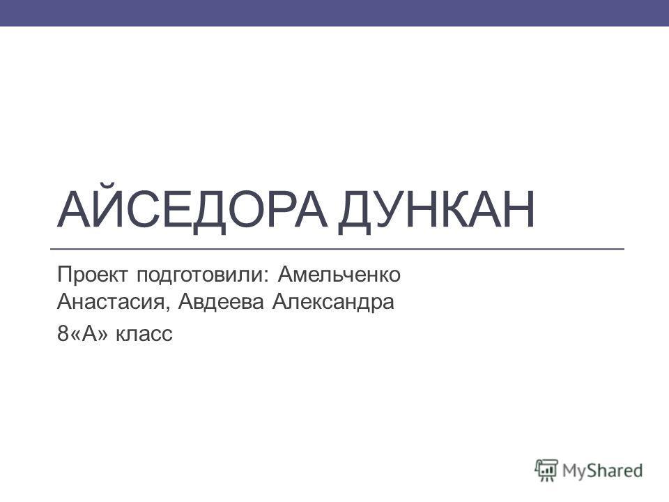АЙСЕДОРА ДУНКАН Проект подготовили: Амельченко Анастасия, Авдеева Александра 8«А» класс