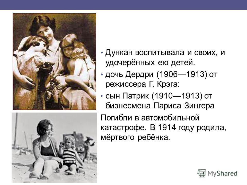 Дункан воспитывала и своих, и удочерённых ею детей. дочь Дердри (19061913) от режиссера Г. Крэга: сын Патрик (19101913) от бизнесмена Париса Зингера Погибли в автомобильной катастрофе. В 1914 году родила, мёртвого ребёнка.