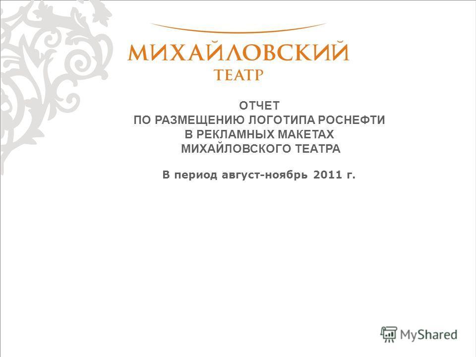 ОТЧЕТ ПО РАЗМЕЩЕНИЮ ЛОГОТИПА РОСНЕФТИ В РЕКЛАМНЫХ МАКЕТАХ МИХАЙЛОВСКОГО ТЕАТРА В период август-ноябрь 2011 г.