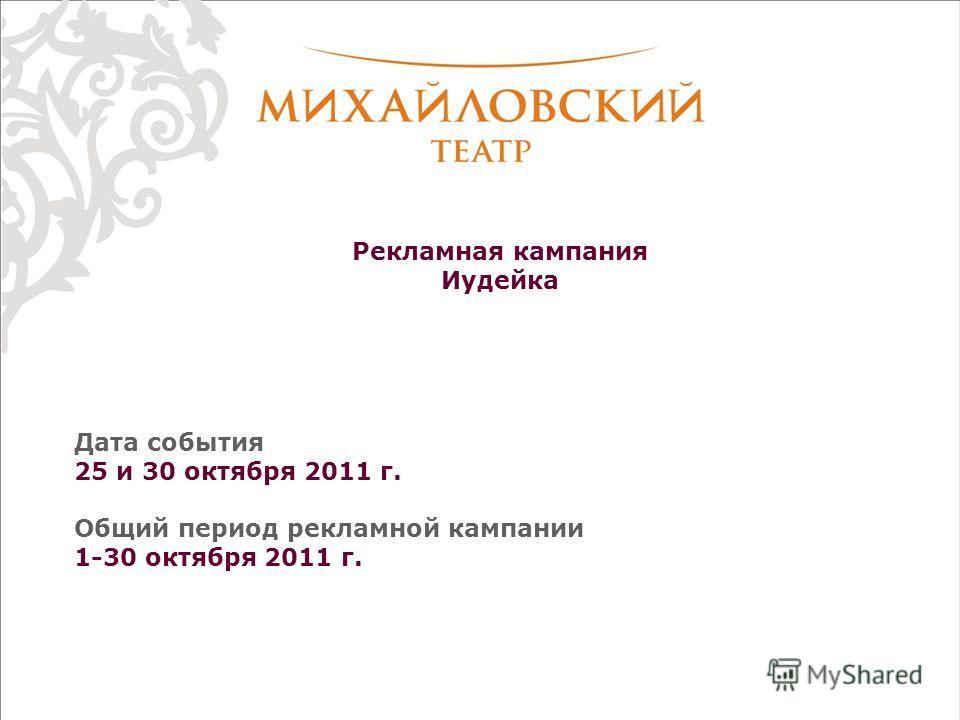Рекламная кампания Иудейка Дата события 25 и 30 октября 2011 г. Общий период рекламной кампании 1-30 октября 2011 г.