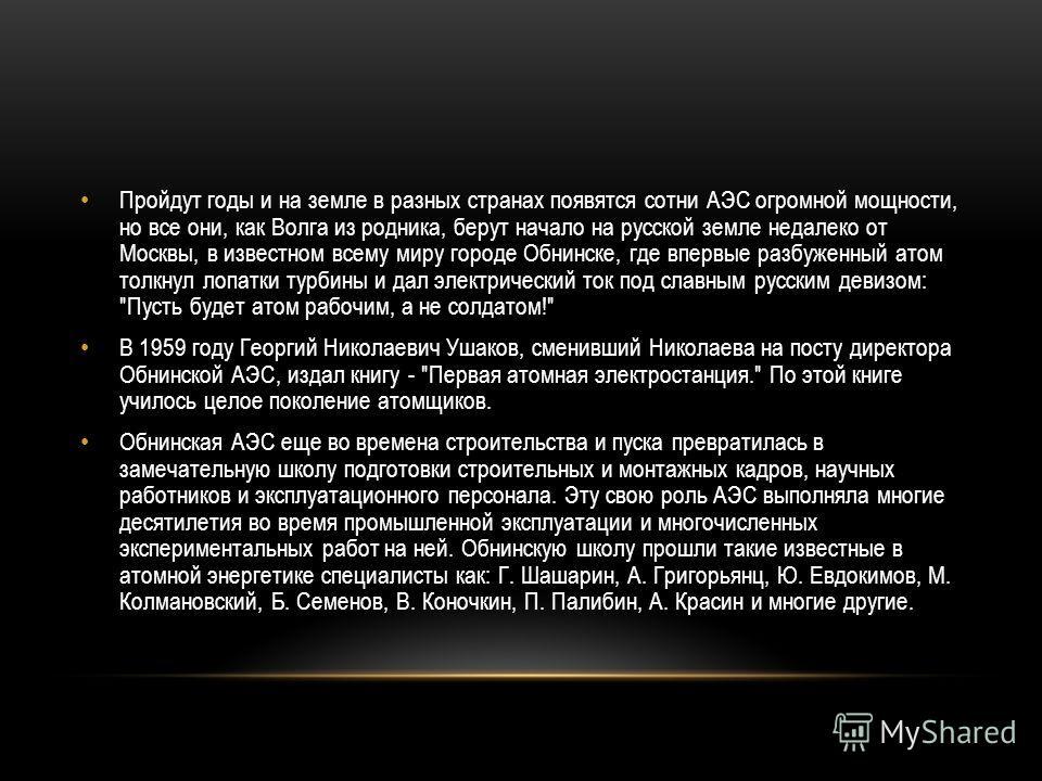 Пройдут годы и на земле в разных странах появятся сотни АЭС огромной мощности, но все они, как Волга из родника, берут начало на русской земле недалеко от Москвы, в известном всему миру городе Обнинске, где впервые разбуженный атом толкнул лопатки ту