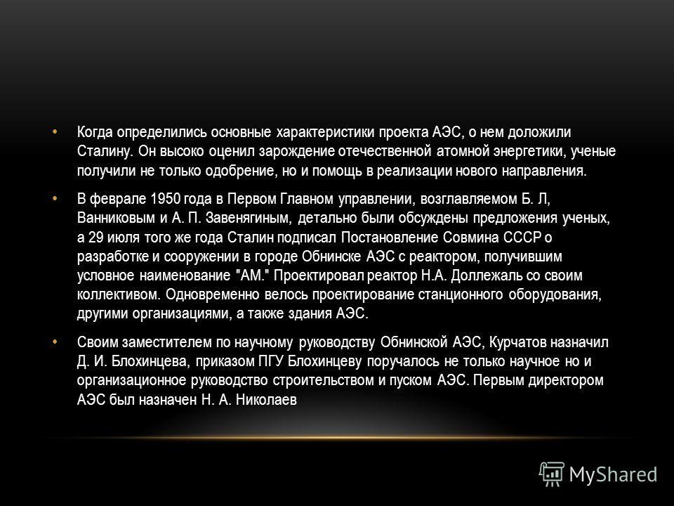 Когда определились основные характеристики проекта АЭС, о нем доложили Сталину. Он высоко оценил зарождение отечественной атомной энергетики, ученые получили не только одобрение, но и помощь в реализации нового направления. В феврале 1950 года в Перв