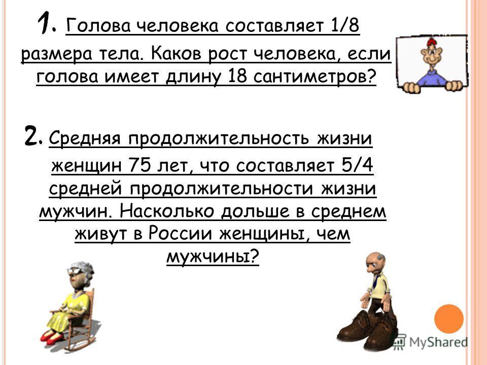 1. Голова человека составляет 1/8 размера тела. Каков рост человека, если голова имеет длину 18 сантиметров? 2. Средняя продолжительность жизни женщин 75 лет, что составляет 5/4 средней продолжительности жизни мужчин. Насколько дольше в среднем живут