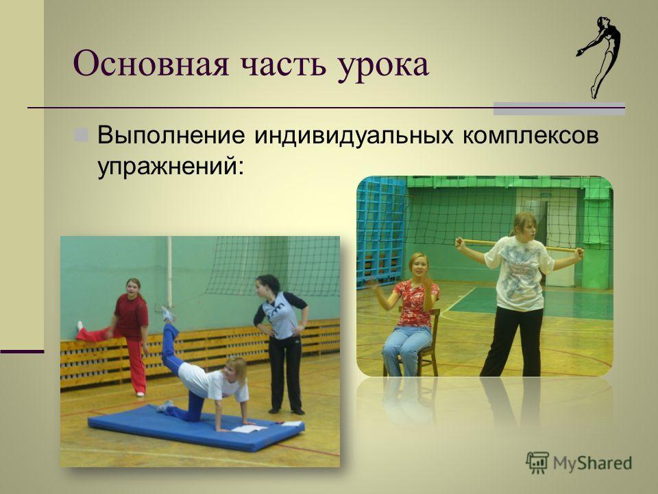 Основная часть урока Выполнение индивидуальных комплексов упражнений:
