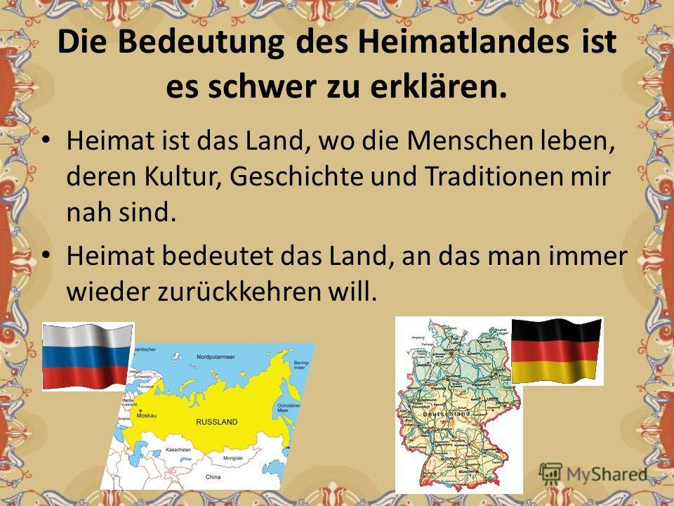 Die Bedeutung des Heimatlandes ist es schwer zu erklären. Heimat ist das Land, wo die Menschen leben, deren Kultur, Geschichte und Traditionen mir nah sind. Heimat bedeutet das Land, an das man immer wieder zurückkehren will.