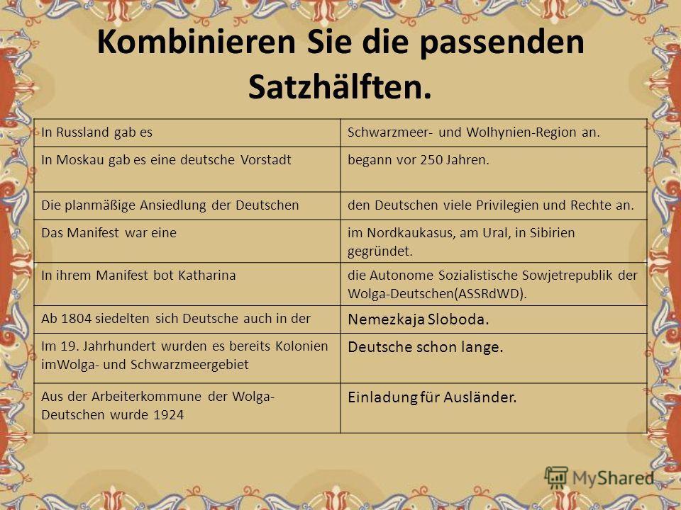 Kombinieren Sie die passenden Satzhälften. In Russland gab esSchwarzmeer- und Wolhynien-Region an. In Moskau gab es eine deutsche Vorstadtbegann vor 250 Jahren. Die planmäßige Ansiedlung der Deutschenden Deutschen viele Privilegien und Rechte an. Das