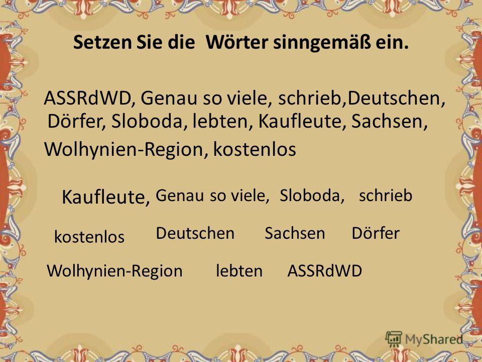 Setzen Sie die Wörter sinngemäß ein. ASSRdWD, Genau so viele, schrieb,Deutschen, Dörfer, Sloboda, lebten, Kaufleute, Sachsen, Wolhynien-Region, kostenlos Kaufleute, Genau so viele,Sloboda,schrieb kostenlos DeutschenSachsenDörfer Wolhynien-Regionlebte