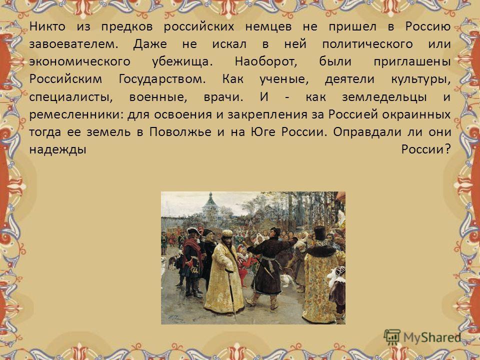 Никто из предков российских немцев не пришел в Россию завоевателем. Даже не искал в ней политического или экономического убежища. Наоборот, были приглашены Российским Государством. Как ученые, деятели культуры, специалисты, военные, врачи. И - как зе