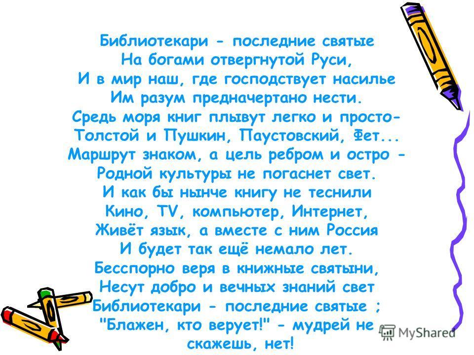 Слово о библиотекаре Библиотекари - последние святые На богами отвергнутой Руси, И в мир наш, где господствует насилье Им разум предначертано нести. Средь моря книг плывут легко и просто- Толстой и Пушкин, Паустовский, Фет... Маршрут знаком, а цель р