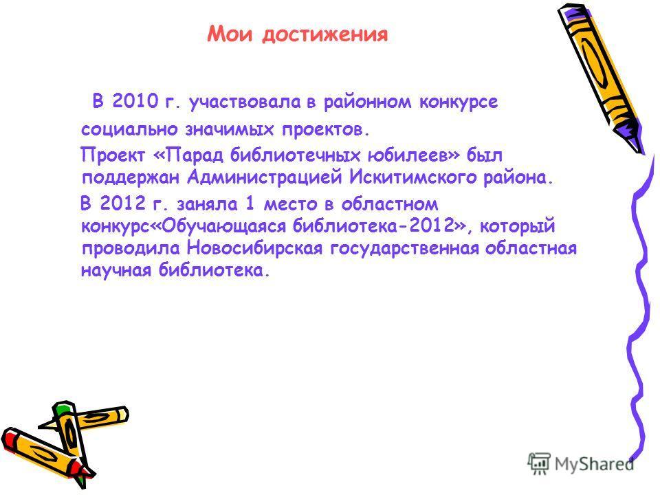 Мои достижения В 2010 г. участвовала в районном конкурсе социально значимых проектов. Проект «Парад библиотечных юбилеев» был поддержан Администрацией Искитимского района. В 2012 г. заняла 1 место в областном конкурс«Обучающаяся библиотека-2012», кот