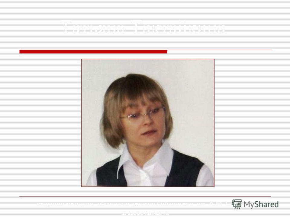 Татьяна Тактайкина ведущий методист областной детской библиотеки им. А.М. Горького г. Новосибирск