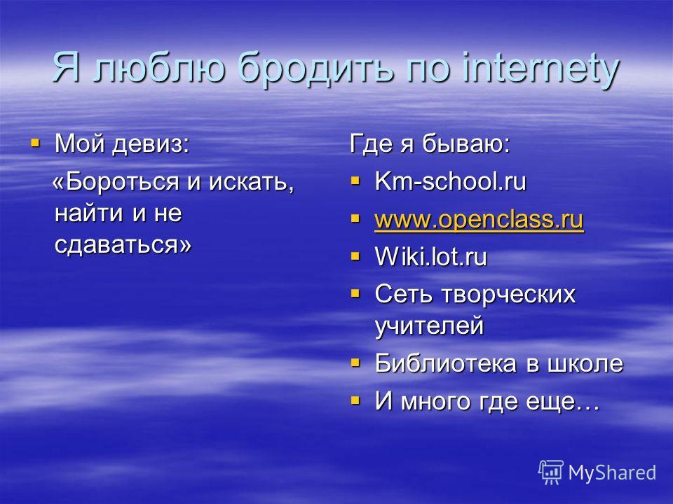 Я люблю бродить по internety Мой девиз: Мой девиз: «Бороться и искать, найти и не сдаваться» «Бороться и искать, найти и не сдаваться» Где я бываю: Km-school.ru Km-school.ru www.openclass.ru www.openclass.ru www.openclass.ru Wiki.lot.ru Wiki.lot.ru С
