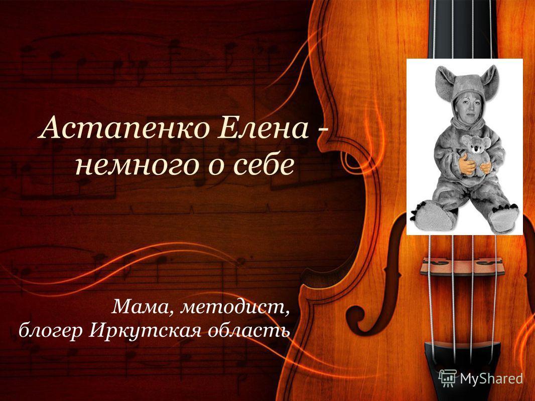Астапенко Елена - немного о себе Мама, методист, блогер Иркутская область